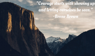 Courage starts with showing up and letting outselves be seen.