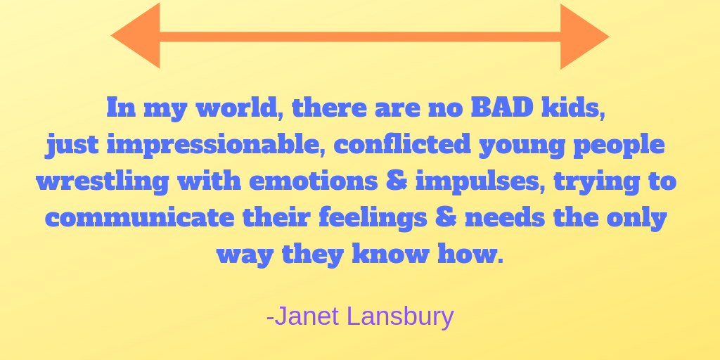 In my world, there are no BAD kids, just impressionable, conflicted young people wrestling with emotions & impulses, trying to communicate their feelings & needs the only way they know how.