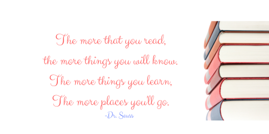 The more that you read, the more things you will know. The more things you learn, The more places you'll go.