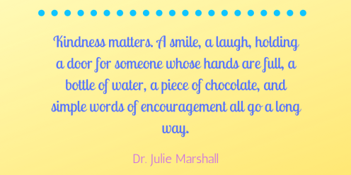 Kindness matters. A smile, a laugh, holding a door for someone whose hands are full, a bottle of water, a piece of chocolate, and simple words of encouragement all go a long way