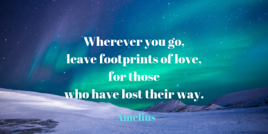 Wherever you go, leave footprints of love, for those who have lost their way.