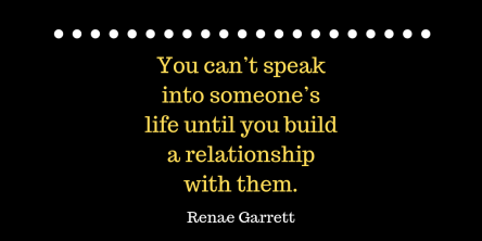 You can't speak into someone's life until you build a relationship with them.